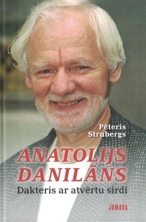 Anatolijs Danilāns. Dakteris Ar Atvērtu Sirdi / Pēteris Strubergs