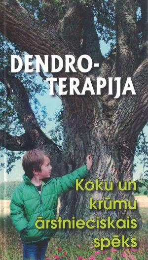 Dendroterapija. Koku Un Krūmu ārstnieciskais Spēks / Sastādījusi Inta Kalniņa